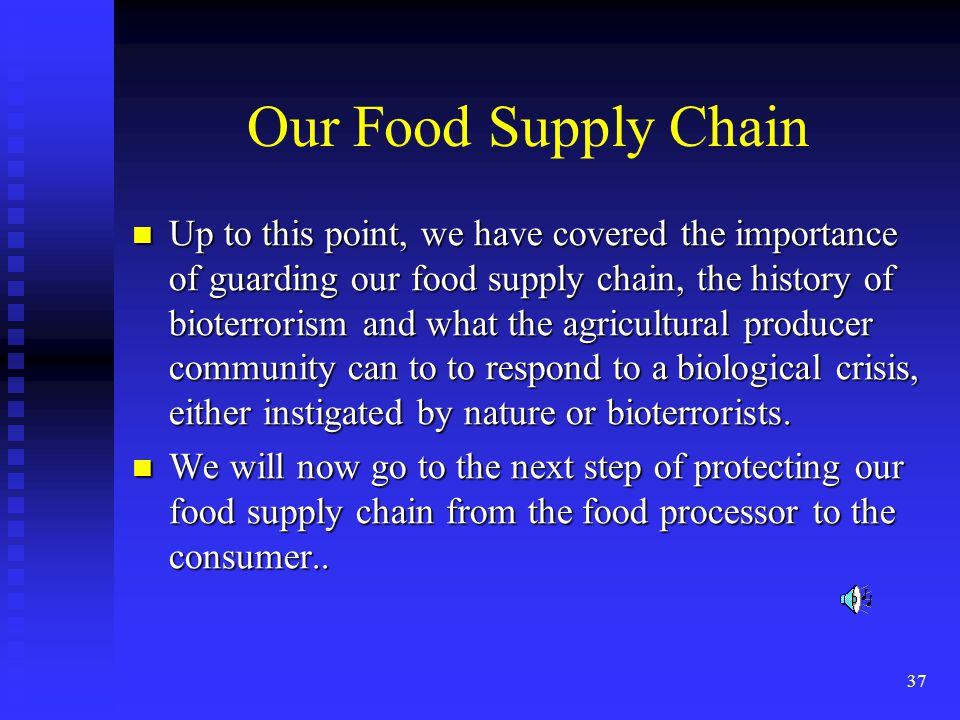 37 Our Food Supply Chain Up to this point, we have covered the importance of guarding our food supply chain, the history of bioterrorism and what the agricultural producer community can to to respond to a biological crisis, either instigated by nature or bioterrorists.