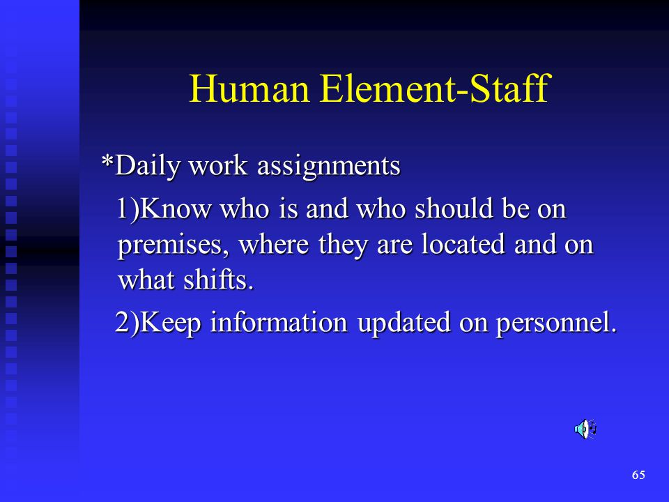 65 Human Element-Staff *Daily work assignments *Daily work assignments 1)Know who is and who should be on premises, where they are located and on what shifts.