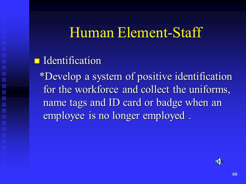 66 Human Element-Staff Identification Identification *Develop a system of positive identification for the workforce and collect the uniforms, name tags and ID card or badge when an employee is no longer employed.