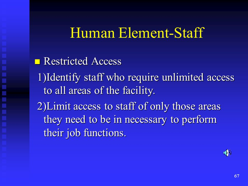 67 Human Element-Staff Restricted Access Restricted Access 1)Identify staff who require unlimited access to all areas of the facility.