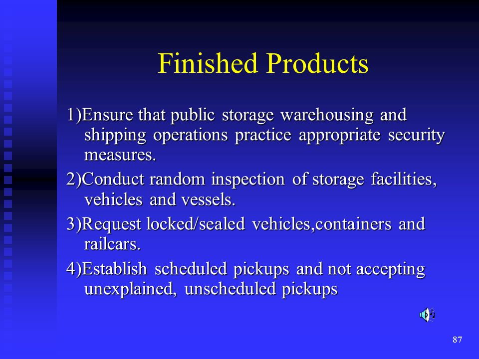 87 Finished Products 1)Ensure that public storage warehousing and shipping operations practice appropriate security measures.