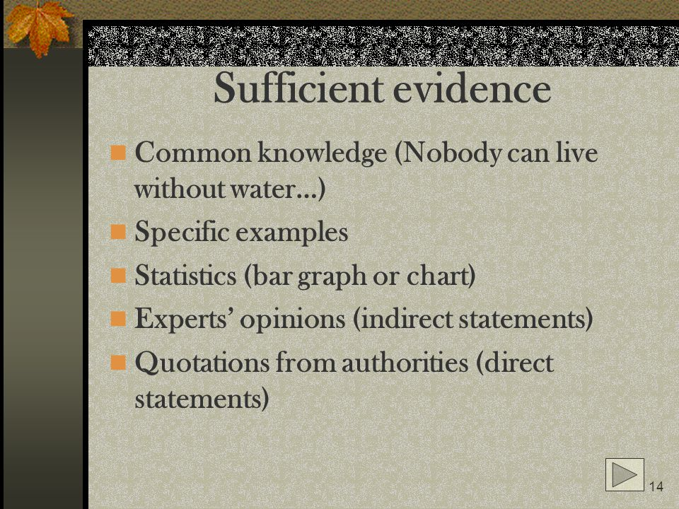 14 Sufficient evidence Common knowledge (Nobody can live without water…) Specific examples Statistics (bar graph or chart) Experts opinions (indirect