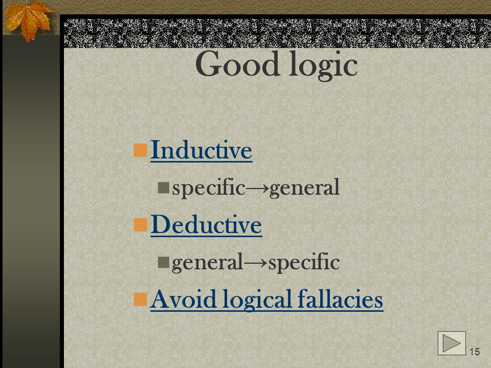 15 Good logic Inductive specific general Deductive general specific Avoid logical fallacies
