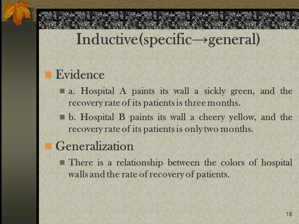 16 Inductive(specific general) Evidence a. Hospital A paints its wall a sickly green, and the recovery rate of its patients is three months. b. Hospit