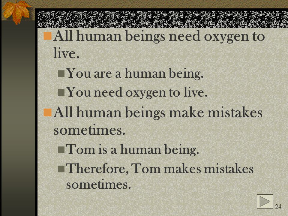 24 All human beings need oxygen to live. You are a human being. You need oxygen to live. All human beings make mistakes sometimes. Tom is a human bein