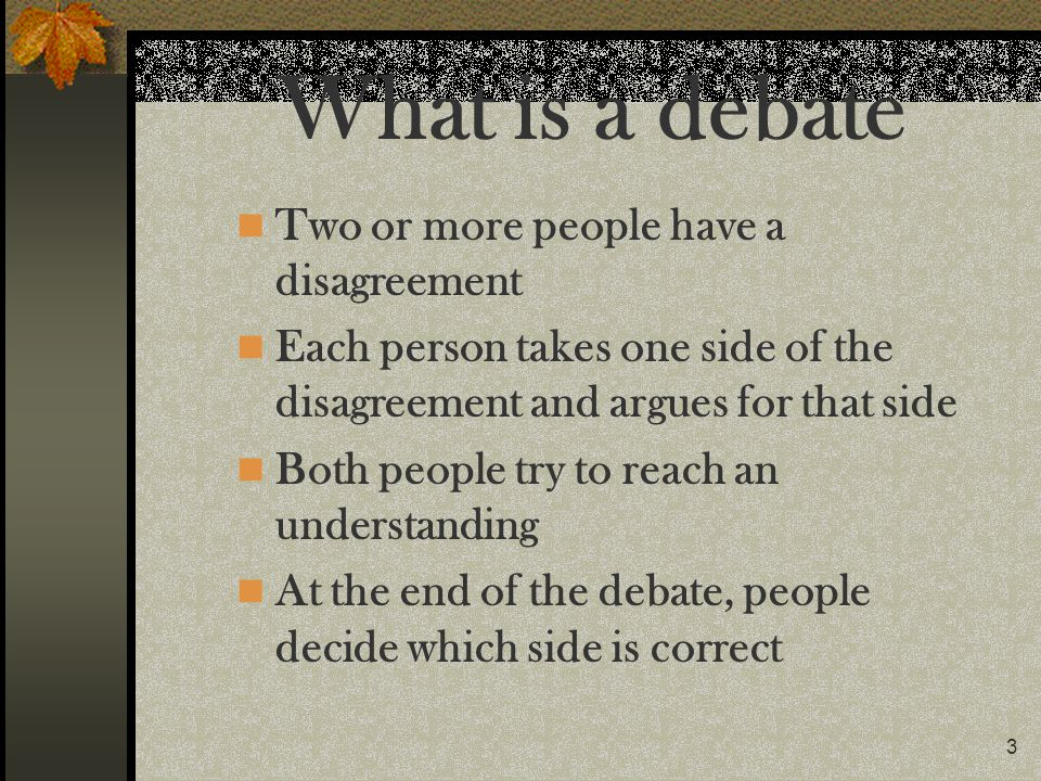 3 What is a debate Two or more people have a disagreement Each person takes one side of the disagreement and argues for that side Both people try to r