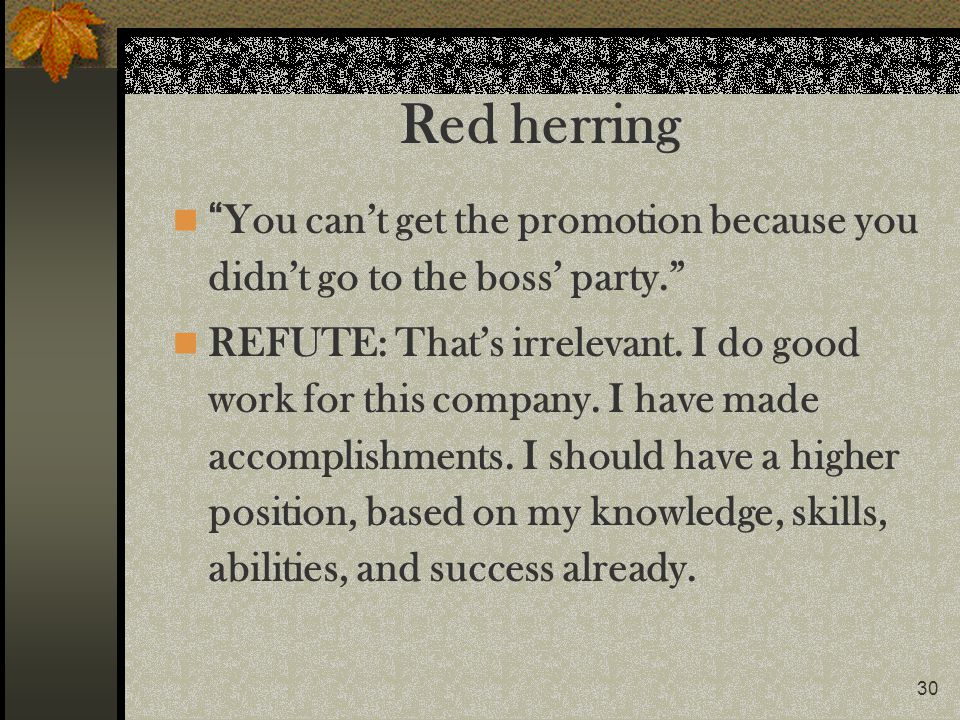 30 Red herring You cant get the promotion because you didnt go to the boss party. REFUTE: Thats irrelevant. I do good work for this company. I have ma