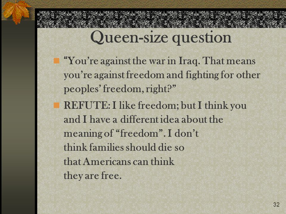 32 Queen-size question Youre against the war in Iraq. That means youre against freedom and fighting for other peoples freedom, right? REFUTE: I like f