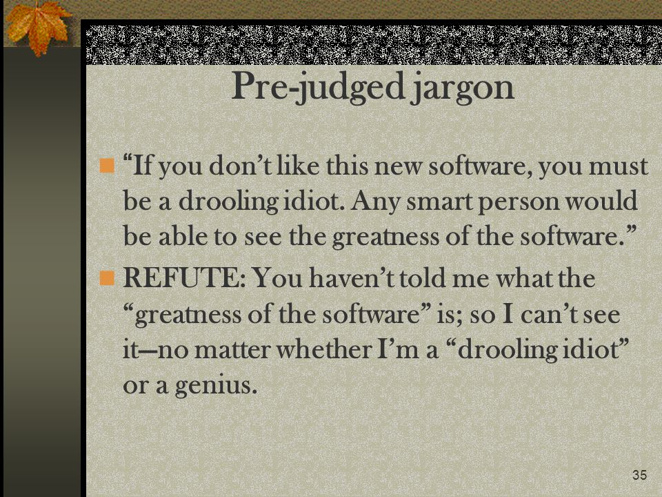35 Pre-judged jargon If you dont like this new software, you must be a drooling idiot. Any smart person would be able to see the greatness of the soft