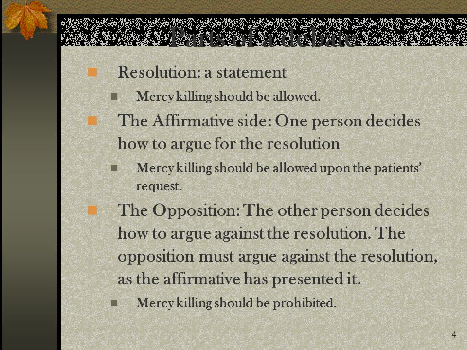4 Parts of a debate Resolution: a statement Mercy killing should be allowed. The Affirmative side: One person decides how to argue for the resolution