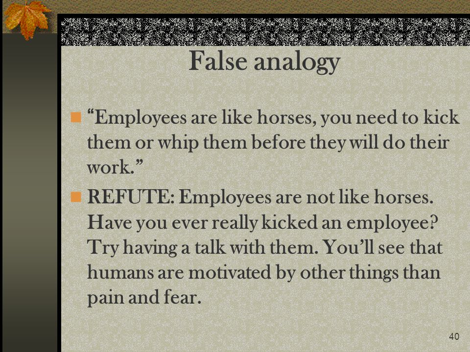 40 False analogy Employees are like horses, you need to kick them or whip them before they will do their work. REFUTE: Employees are not like horses.