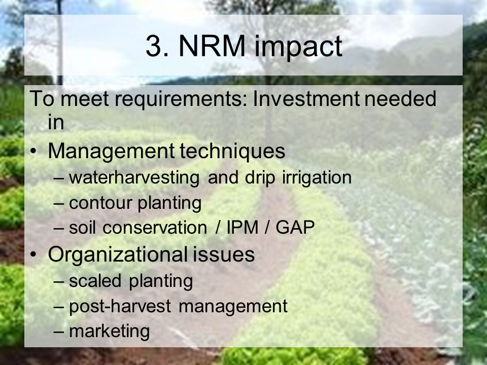 3. NRM impact To meet requirements: Investment needed in Management techniques –waterharvesting and drip irrigation –contour planting –soil conservati