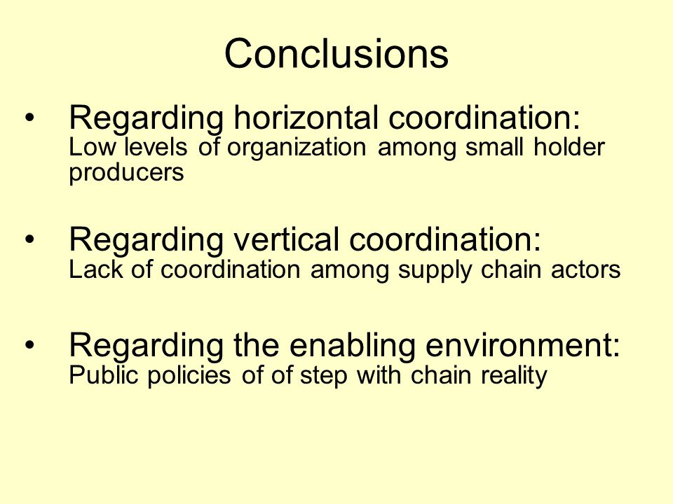 Conclusions Regarding horizontal coordination: Low levels of organization among small holder producers Regarding vertical coordination: Lack of coordination among supply chain actors Regarding the enabling environment: Public policies of of step with chain reality