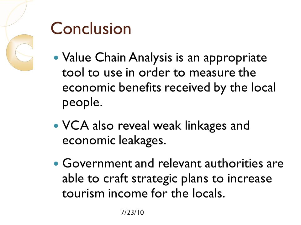 7/23/10 Conclusion Value Chain Analysis is an appropriate tool to use in order to measure the economic benefits received by the local people. VCA also