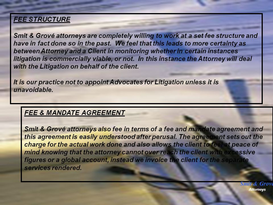 FEE STRUCTURE Smit & Grové attorneys are completely willing to work at a set fee structure and have in fact done so in the past.