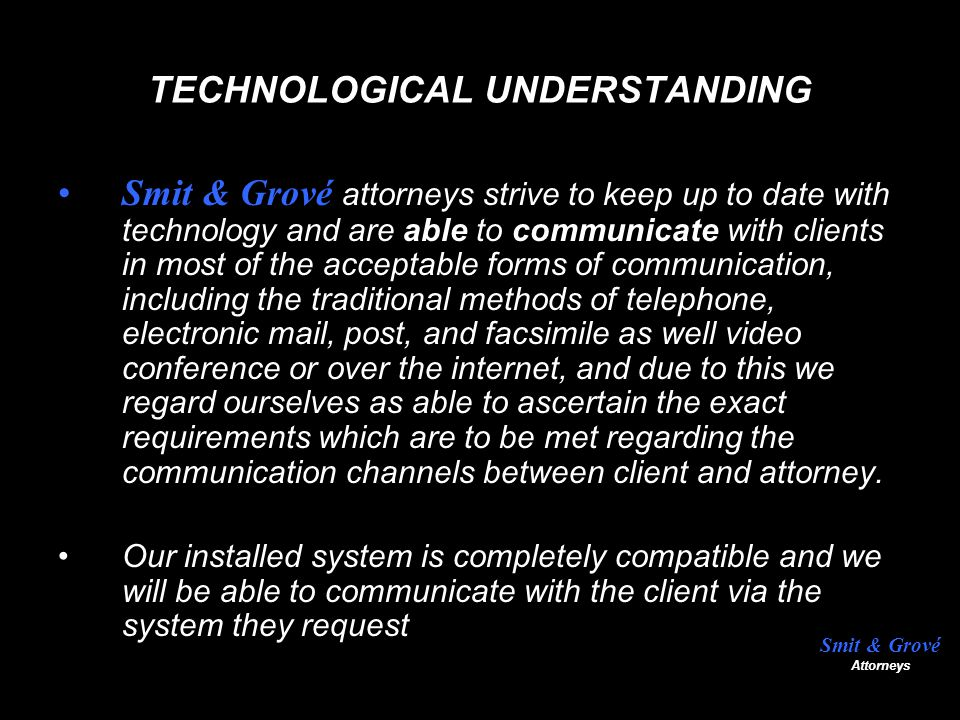 TECHNOLOGICAL UNDERSTANDING Smit & Grové attorneys strive to keep up to date with technology and are able to communicate with clients in most of the acceptable forms of communication, including the traditional methods of telephone, electronic mail, post, and facsimile as well video conference or over the internet, and due to this we regard ourselves as able to ascertain the exact requirements which are to be met regarding the communication channels between client and attorney.