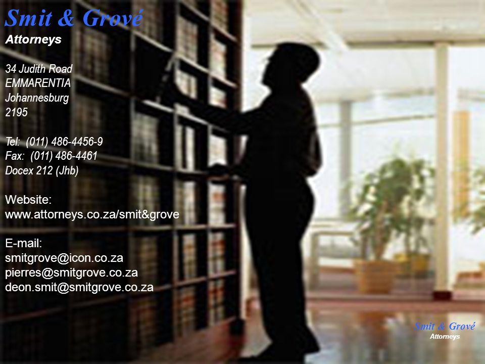 Smit & Grové Attorneys 34 Judith Road EMMARENTIA Johannesburg 2195 Tel: (011) 486-4456-9 Fax: (011) 486-4461 Docex 212 (Jhb) Website: www.attorneys.co.za/smit&grove E-mail: smitgrove@icon.co.za pierres@smitgrove.co.za deon.smit@smitgrove.co.za Smit & Grové Attorneys