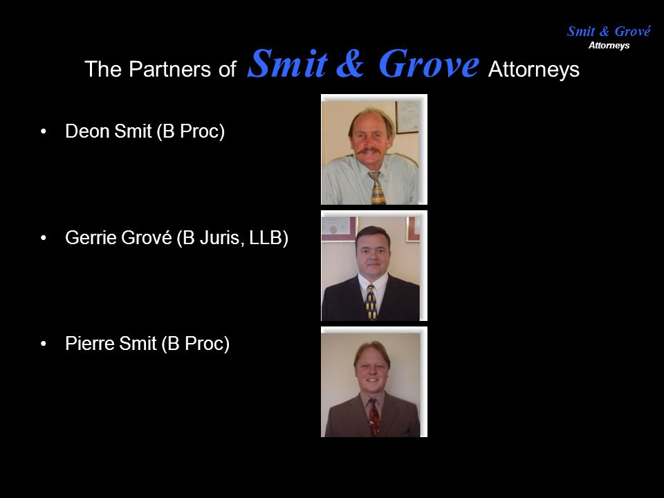 Contact us: We invite you to contact us to assist you with all your legal needs, feel free to contact the following persons for further information regarding Smit & Grové attorneys; Gerrie Grové082 779 0337 Pierre Smit082 493 0159 Deon Smit082 554 8306 Office+ 27(0)11 486 4456-9 Yours faithfully, Smit & Grové
