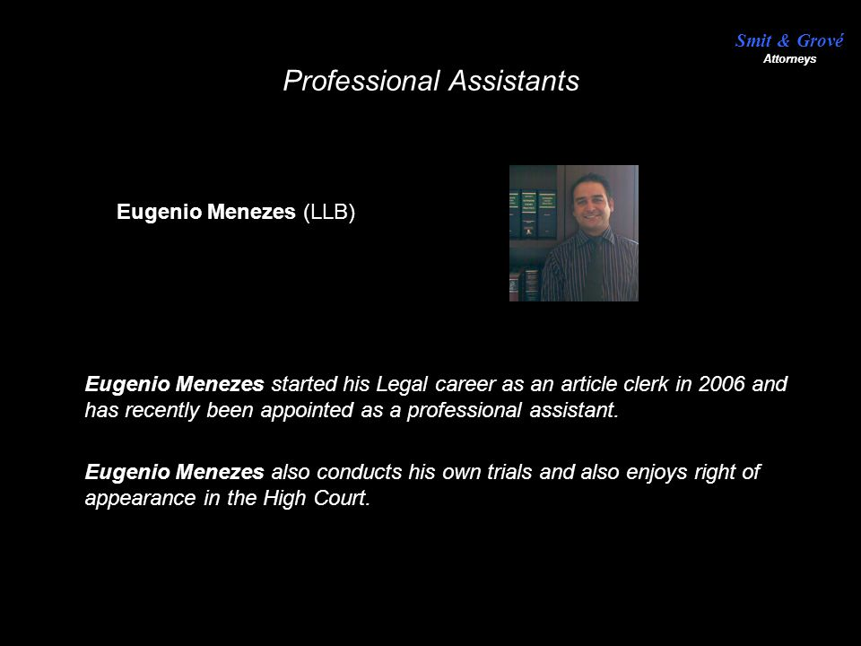 Professional Assistants Eugenio Menezes started his Legal career as an article clerk in 2006 and has recently been appointed as a professional assistant.