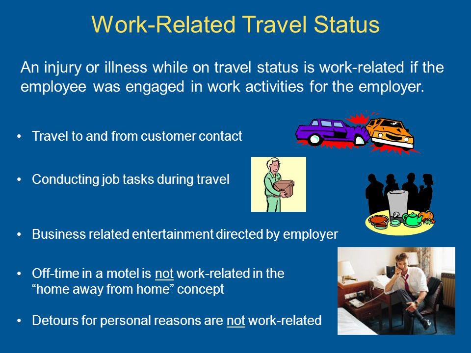 Work-Related Travel Status An injury or illness while on travel status is work-related if the employee was engaged in work activities for the employer.
