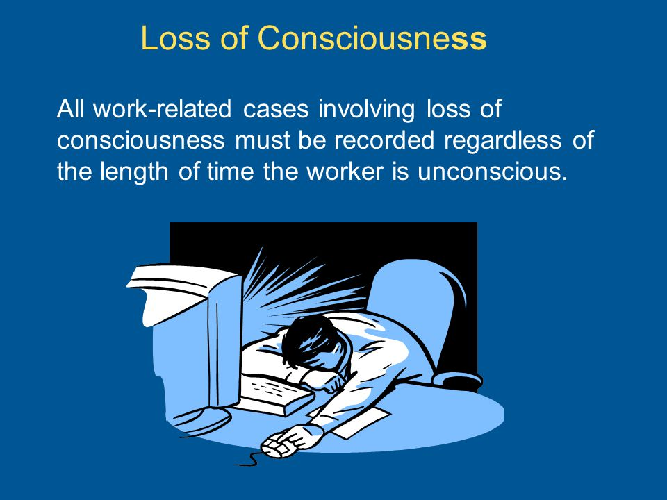 Loss of Consciousness All work-related cases involving loss of consciousness must be recorded regardless of the length of time the worker is unconscious.
