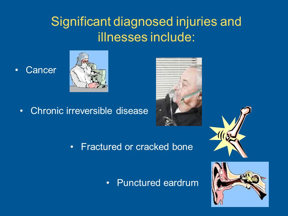 Significant diagnosed injuries and illnesses include: Cancer Chronic irreversible disease Fractured or cracked bone Punctured eardrum
