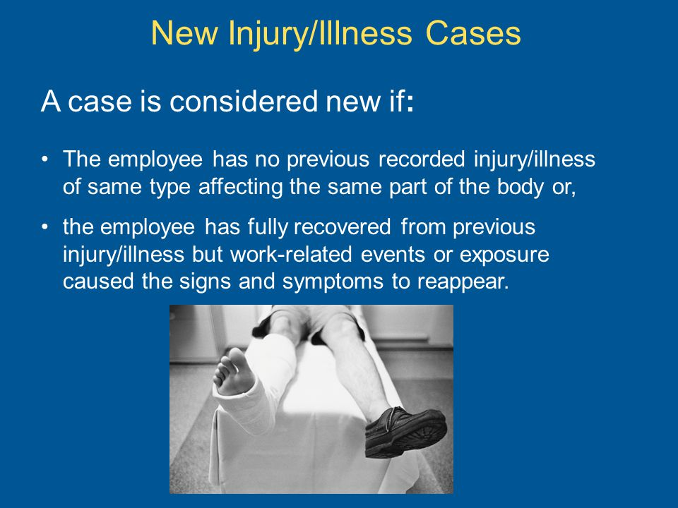 New Injury/Illness Cases A case is considered new if: The employee has no previous recorded injury/illness of same type affecting the same part of the body or, the employee has fully recovered from previous injury/illness but work-related events or exposure caused the signs and symptoms to reappear.