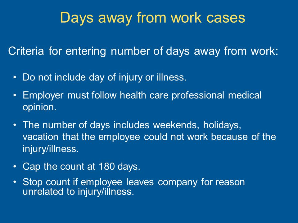 Days away from work cases Criteria for entering number of days away from work: Do not include day of injury or illness.