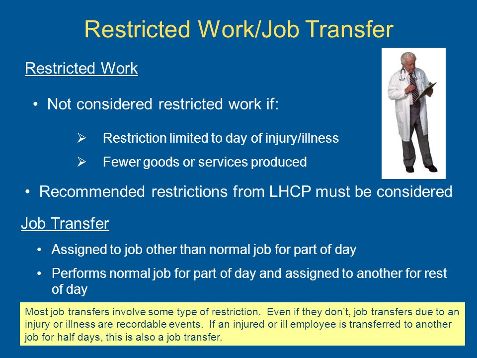 Restricted Work/Job Transfer Restriction limited to day of injury/illness Fewer goods or services produced Not considered restricted work if: Recommended restrictions from LHCP must be considered Restricted Work Job Transfer Assigned to job other than normal job for part of day Performs normal job for part of day and assigned to another for rest of day Most job transfers involve some type of restriction.
