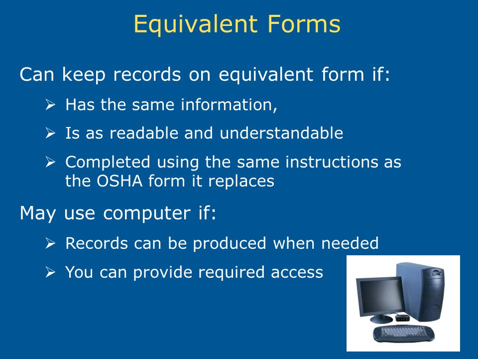 Equivalent Forms Can keep records on equivalent form if: Has the same information, Is as readable and understandable Completed using the same instructions as the OSHA form it replaces May use computer if: Records can be produced when needed You can provide required access
