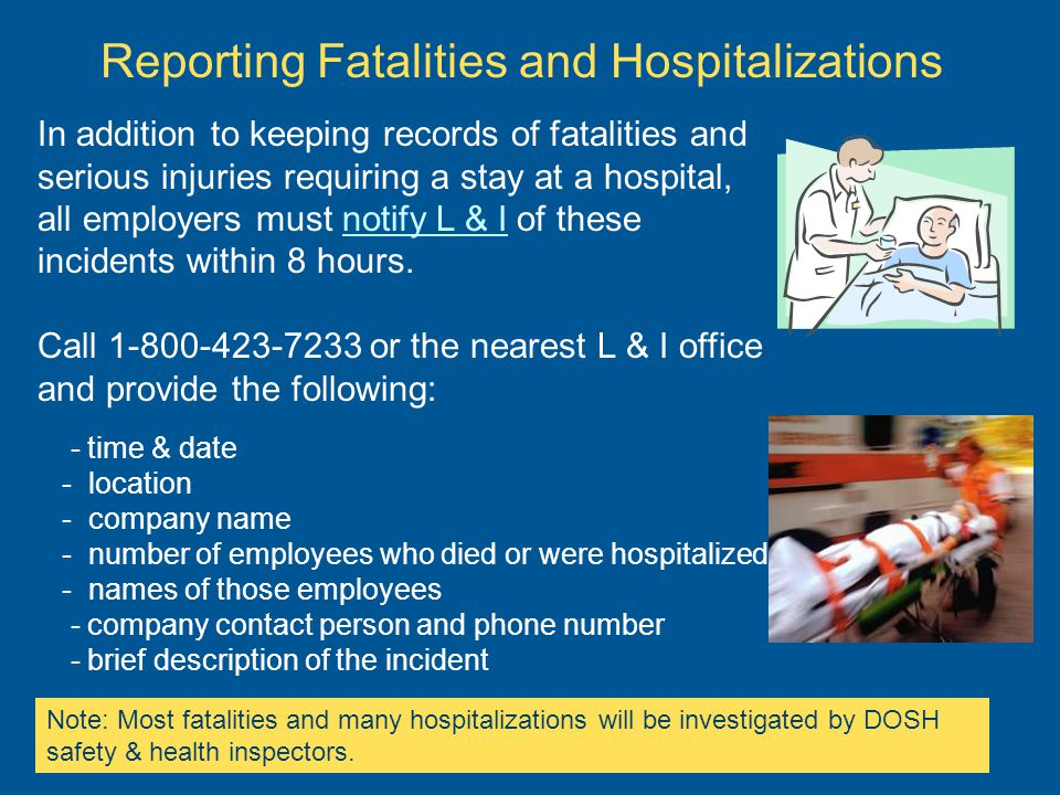 Reporting Fatalities and Hospitalizations In addition to keeping records of fatalities and serious injuries requiring a stay at a hospital, all employers must notify L & I of these incidents within 8 hours.notify L & I Call 1-800-423-7233 or the nearest L & I office and provide the following: - time & date - location - company name - number of employees who died or were hospitalized - names of those employees - company contact person and phone number - brief description of the incident Note: Most fatalities and many hospitalizations will be investigated by DOSH safety & health inspectors.