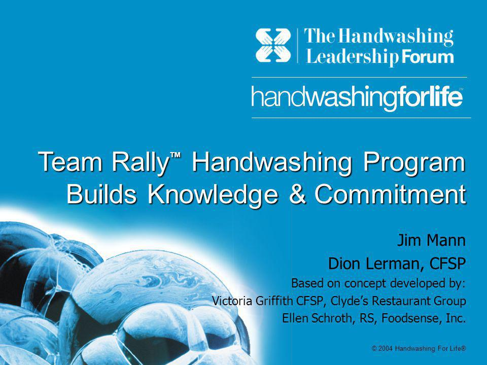 Team Rally Handwashing Program Builds Knowledge & Commitment Jim Mann Dion Lerman, CFSP Based on concept developed by: Victoria Griffith CFSP, Clydes Restaurant Group Ellen Schroth, RS, Foodsense, Inc.