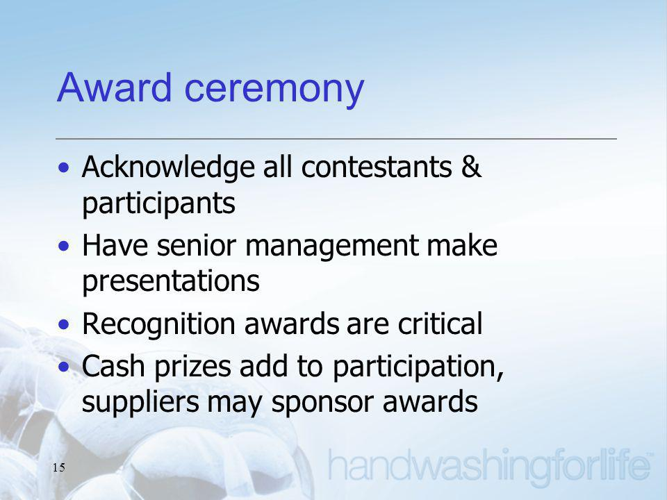 15 Award ceremony Acknowledge all contestants & participants Have senior management make presentations Recognition awards are critical Cash prizes add to participation, suppliers may sponsor awards