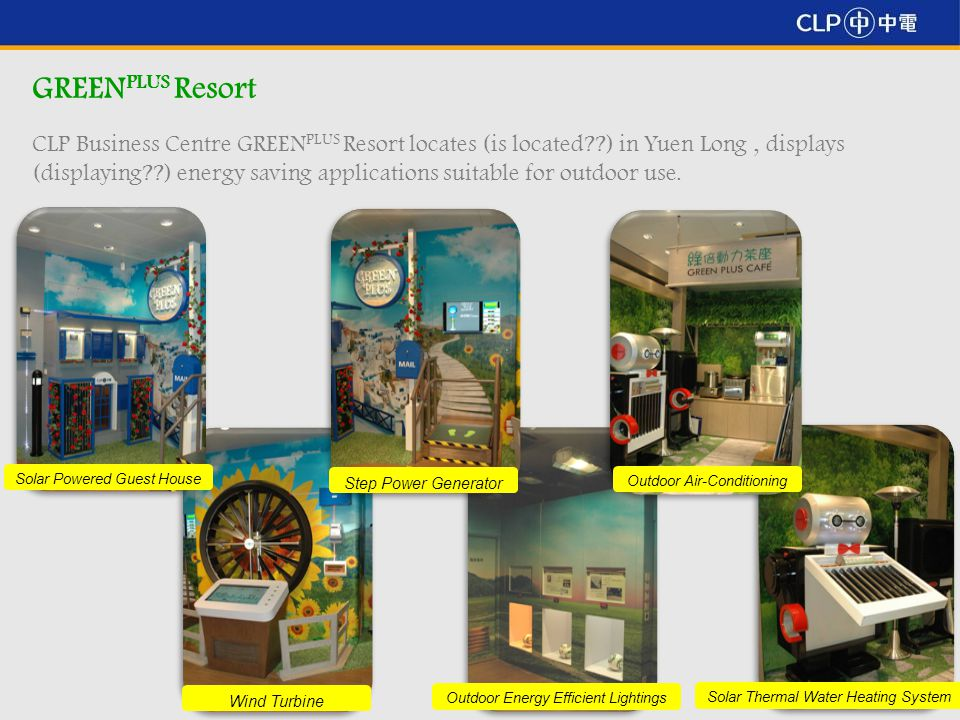4 GREEN PLUS Resort CLP Business Centre GREEN PLUS Resort locates (is located ) in Yuen Long, displays (displaying ) energy saving applications suitable for outdoor use.