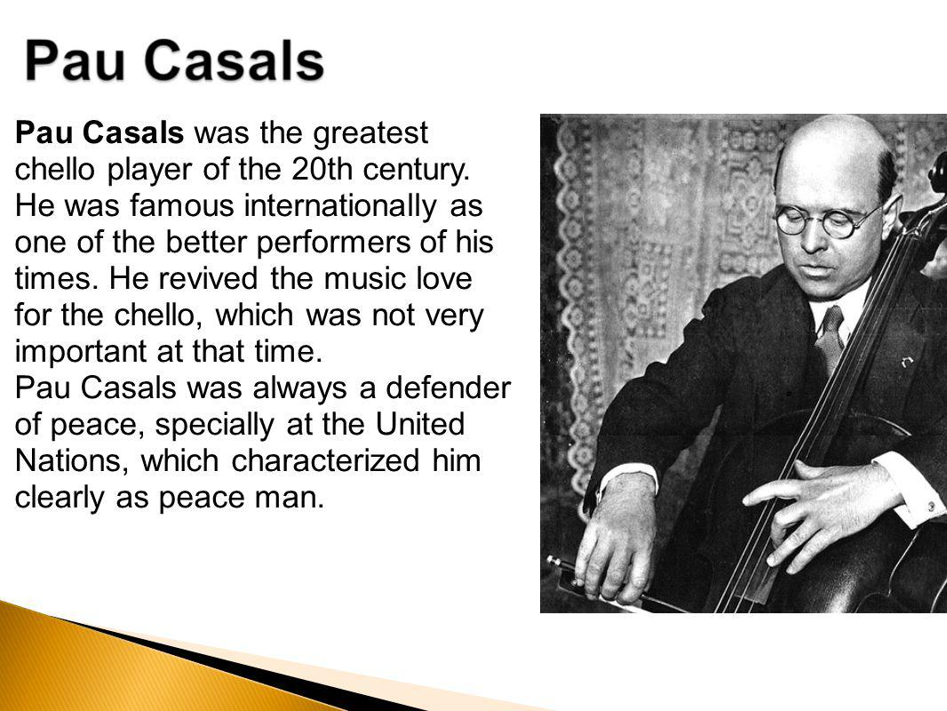 Pau Casals was the greatest chello player of the 20th century. He was famous internationally as one of the better performers of his times. He revived