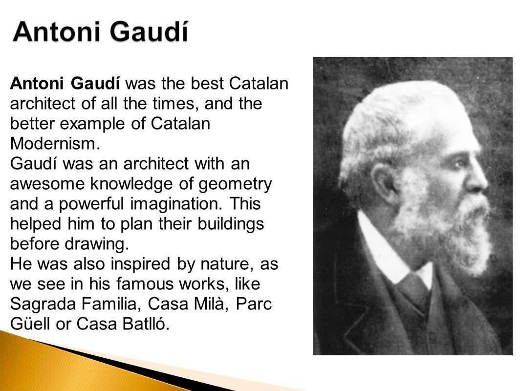 Antoni Gaudí was the best Catalan architect of all the times, and the better example of Catalan Modernism.