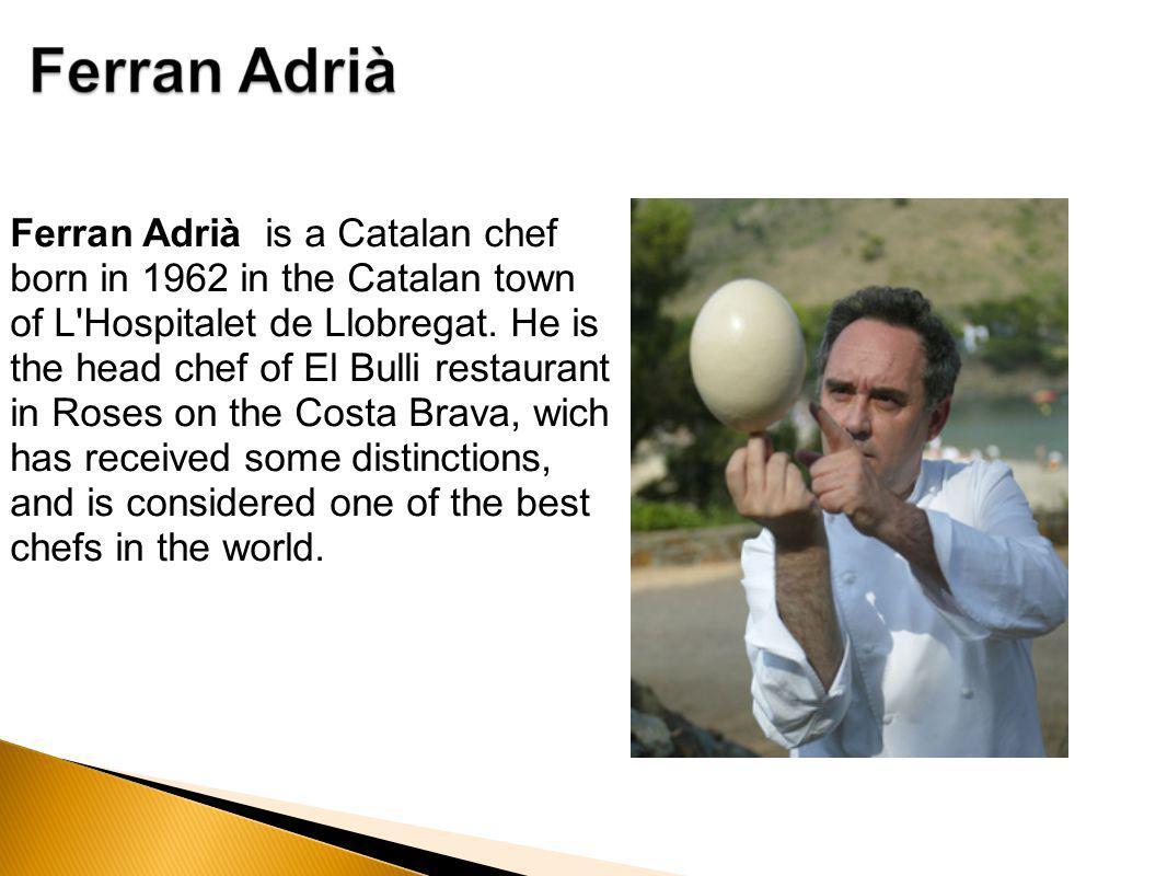 Ferran Adrià is a Catalan chef born in 1962 in the Catalan town of L Hospitalet de Llobregat.