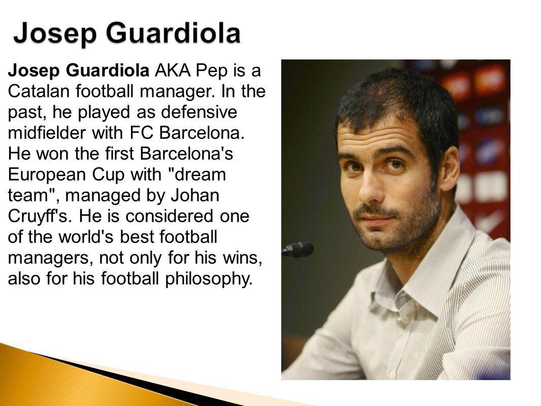 Josep Guardiola AKA Pep is a Catalan football manager.