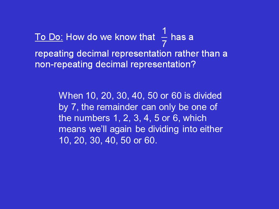 When 10, 20, 30, 40, 50 or 60 is divided by 7, the remainder can only be one of the numbers 1, 2, 3, 4, 5 or 6, which means well again be dividing into either 10, 20, 30, 40, 50 or 60.