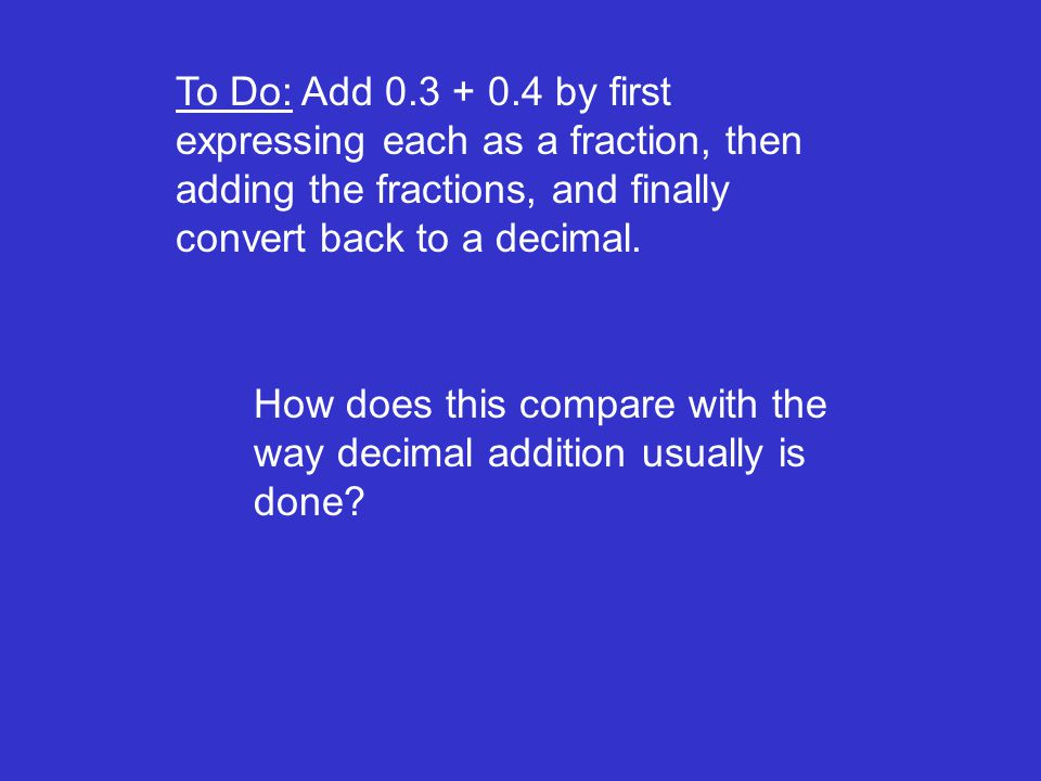 To Do: Add by first expressing each as a fraction, then adding the fractions, and finally convert back to a decimal.