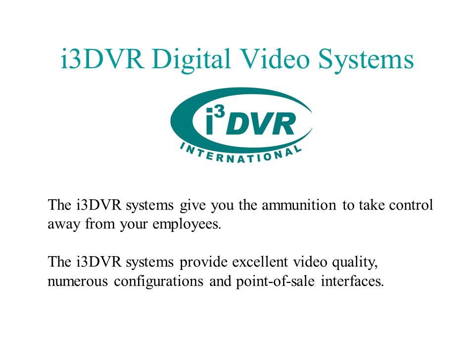 i3DVR Digital Video Systems The i3DVR systems give you the ammunition to take control away from your employees.
