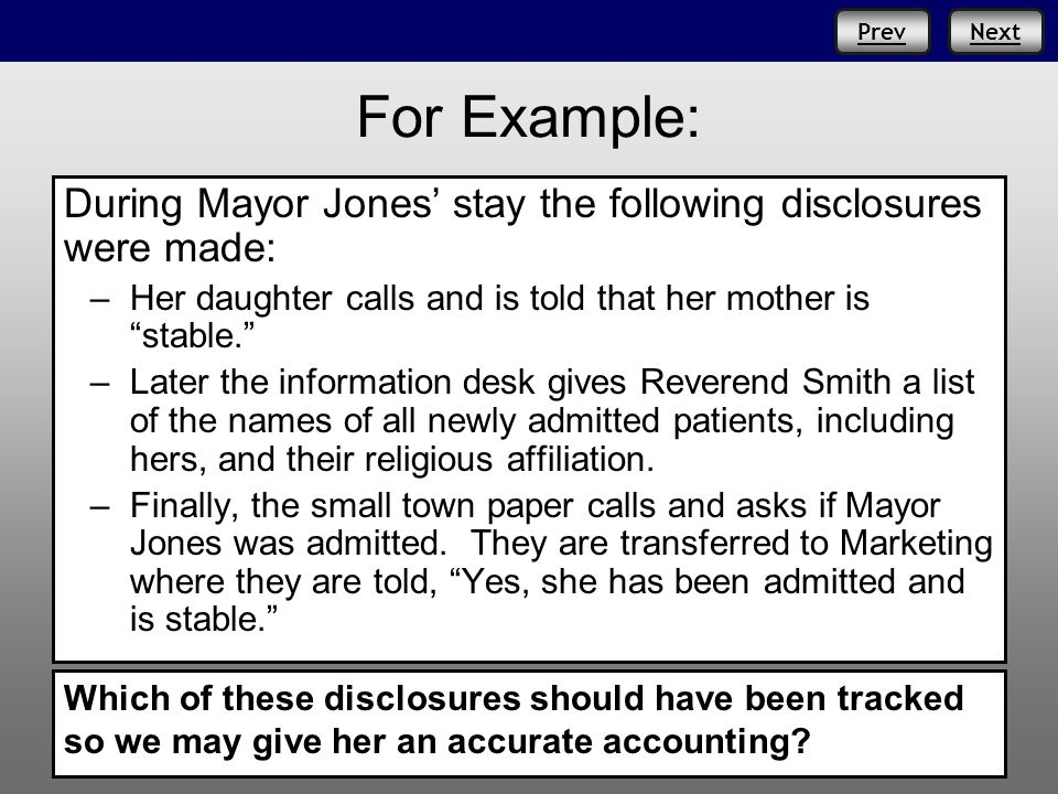 PrevNext For Example: During Mayor Jones stay the following disclosures were made: –Her daughter calls and is told that her mother is stable.