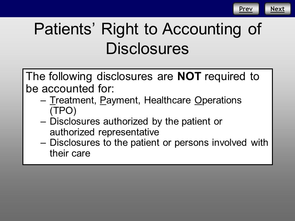 PrevNext Patients Right to Accounting of Disclosures The following disclosures are NOT required to be accounted for: –Treatment, Payment, Healthcare Operations (TPO) –Disclosures authorized by the patient or authorized representative –Disclosures to the patient or persons involved with their care