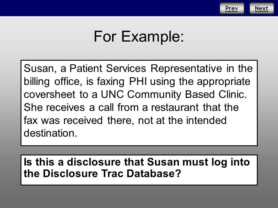 PrevNext For Example: Susan, a Patient Services Representative in the billing office, is faxing PHI using the appropriate coversheet to a UNC Community Based Clinic.
