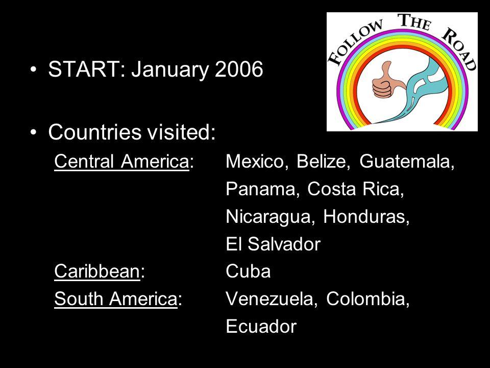 START: January 2006 Countries visited: Central America: Mexico, Belize, Guatemala, Panama, Costa Rica, Nicaragua, Honduras, El Salvador Caribbean: Cuba South America: Venezuela, Colombia, Ecuador