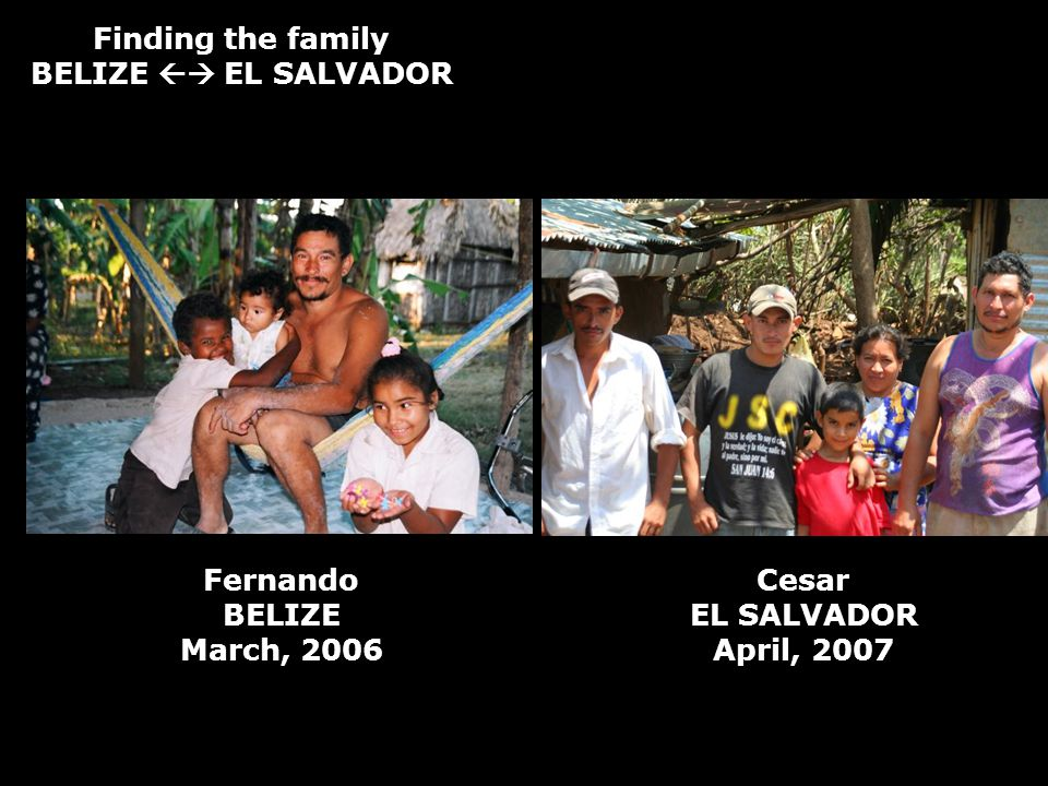 Finding the family BELIZE EL SALVADOR Fernando BELIZE March, 2006 Cesar EL SALVADOR April, 2007