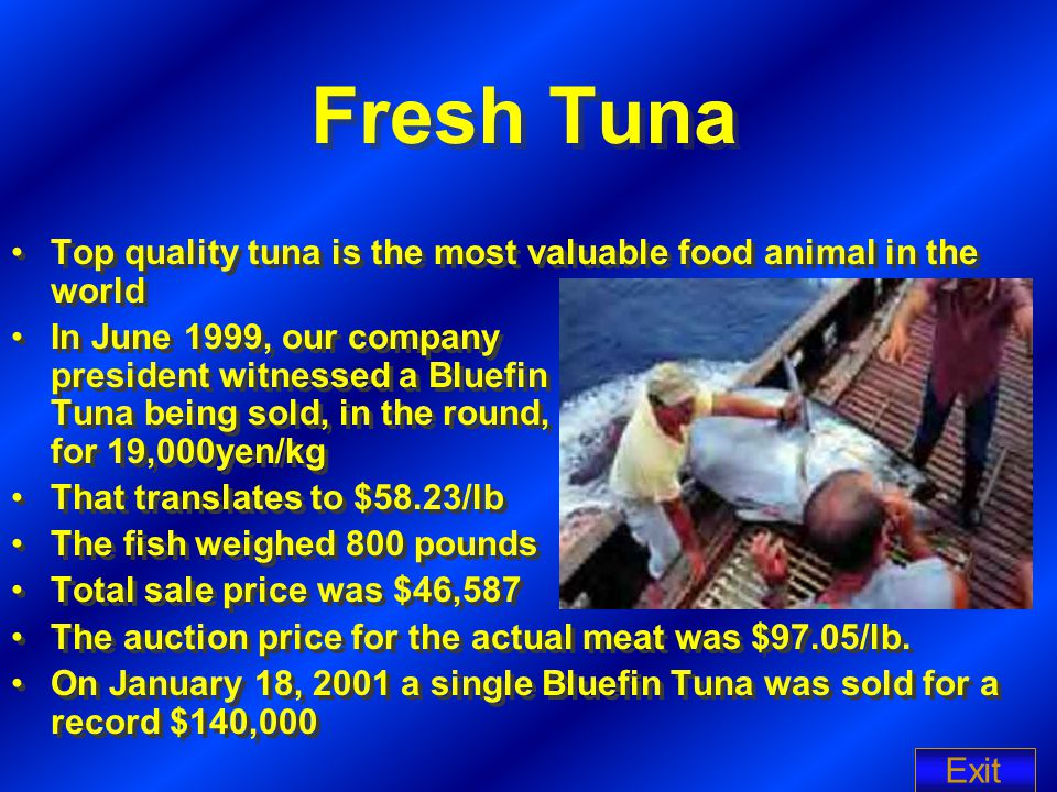 Fresh Tuna Top quality tuna is the most valuable food animal in the world In June 1999, our company president witnessed a Bluefin Tuna being sold, in the round, for 19,000yen/kg That translates to $58.23/lb The fish weighed 800 pounds Total sale price was $46,587 The auction price for the actual meat was $97.05/lb.