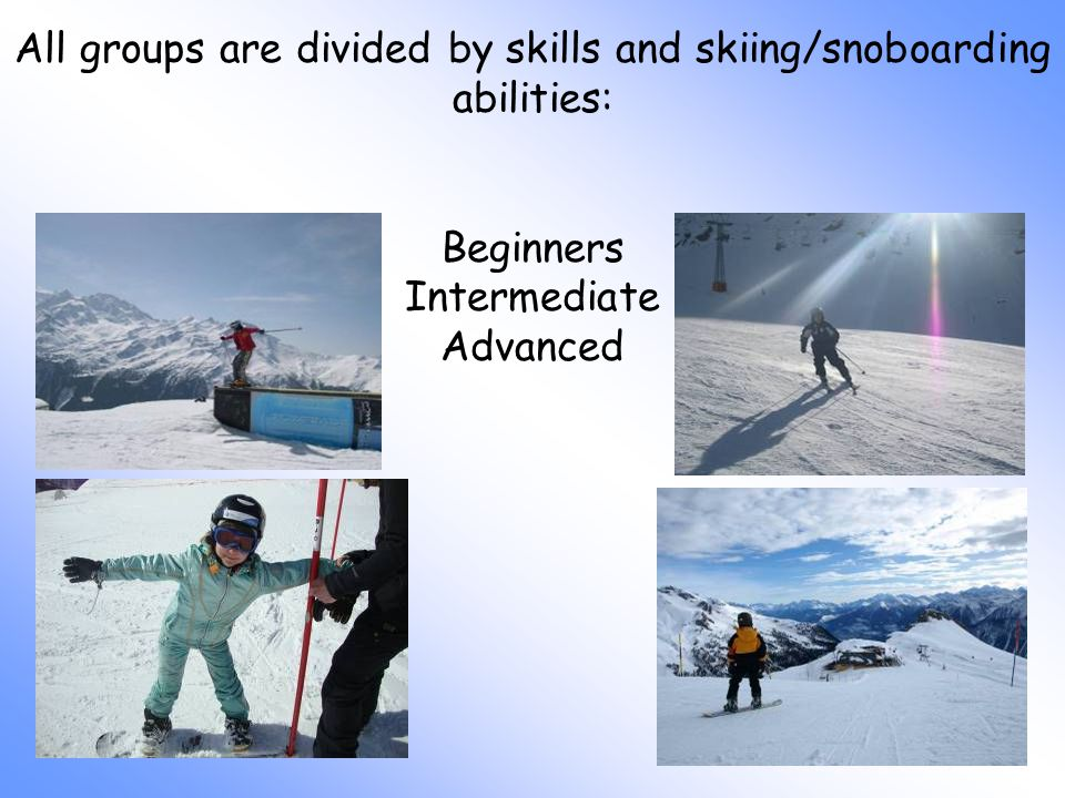 All groups are divided by skills and skiing/snoboarding abilities: Beginners Intermediate Advanced