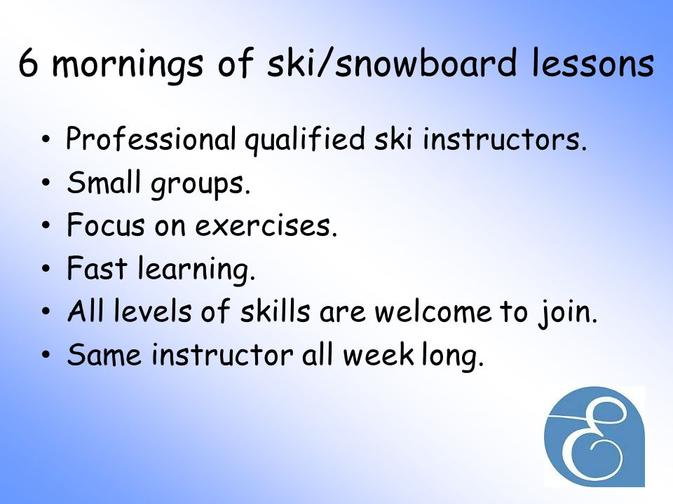 6 mornings of ski/snowboard lessons Professional qualified ski instructors.