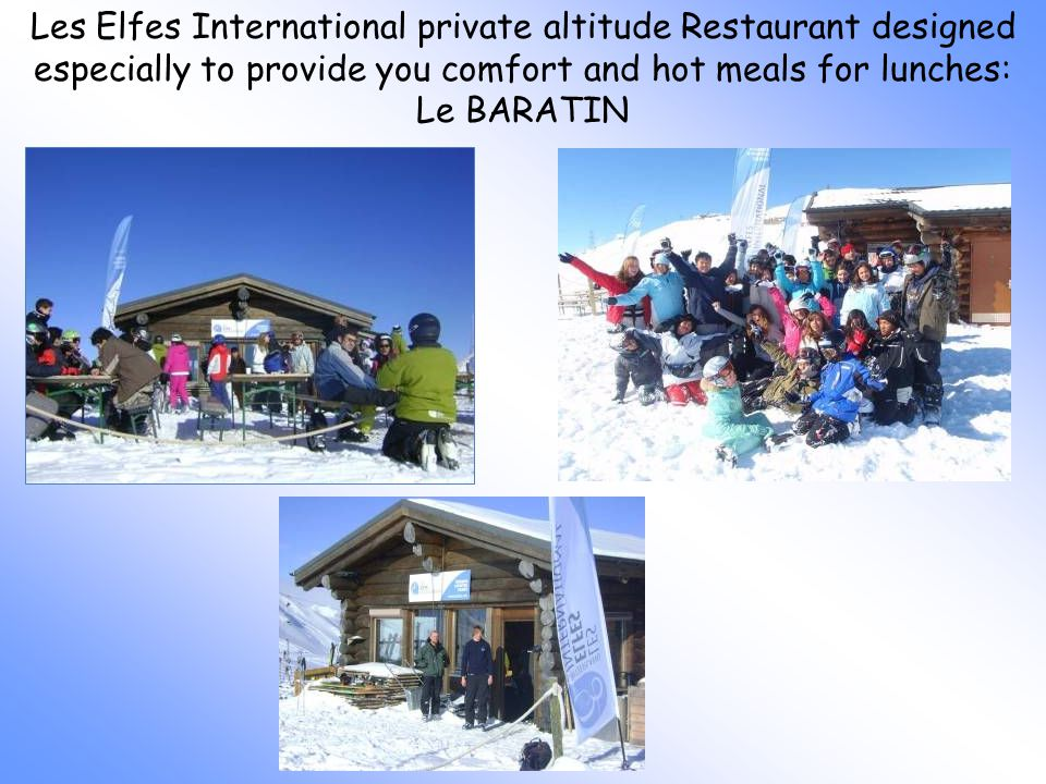 Les Elfes International private altitude Restaurant designed especially to provide you comfort and hot meals for lunches: Le BARATIN